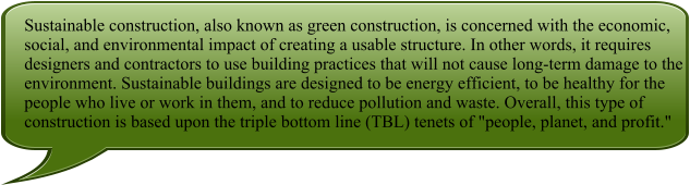 "Sustainable construction, also known as green construction, is concerned with the economic, social, and environmental impact of creating a usable structure. In other words, it requires designers and contractors to use building practices that will not cause long-term damage to the environment. Sustainable buildings are designed to be energy efficient, to be healthy for the people who live or work in them, and to reduce pollution and waste. Overall, this type of construction is based upon the triple bottom line (TBL) tenets of ""people, planet, and profit."""