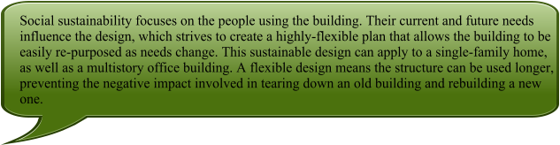 Social sustainability focuses on the people using the building. Their current and future needs influence the design, which strives to create a highly-flexible plan that allows the building to be easily re-purposed as needs change. This sustainable design can apply to a single-family home, as well as a multistory office building. A flexible design means the structure can be used longer, preventing the negative impact involved in tearing down an old building and rebuilding a new one.