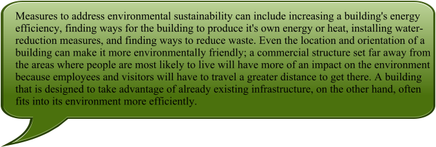 Measures to address environmental sustainability can include increasing a building's energy efficiency, finding ways for the building to produce it's own energy or heat, installing water-reduction measures, and finding ways to reduce waste. Even the location and orientation of a building can make it more environmentally friendly; a commercial structure set far away from the areas where people are most likely to live will have more of an impact on the environment because employees and visitors will have to travel a greater distance to get there. A building that is designed to take advantage of already existing infrastructure, on the other hand, often fits into its environment more efficiently.