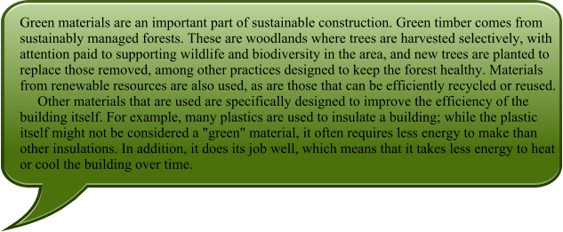 "Green materials are an important part of sustainable construction. Green timber comes from sustainably managed forests. These are woodlands where trees are harvested selectively, with attention paid to supporting wildlife and biodiversity in the area, and new trees are planted to replace those removed, among other practices designed to keep the forest healthy. Materials from renewable resources are also used, as are those that can be efficiently recycled or reused.      Other materials that are used are specifically designed to improve the efficiency of the building itself. For example, many plastics are used to insulate a building; while the plastic itself might not be considered a ""green"" material, it often requires less energy to make than other insulations. In addition, it does its job well, which means that it takes less energy to heat or cool the building over time."