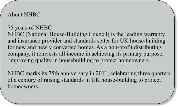 About NHBC  75 years of NHBC NHBC (National House-Building Council) is the leading warranty and insurance provider and standards setter for UK house-building for new and newly converted homes. As a non-profit distributing company, it reinvests all income in achieving its primary purpose;  improving quality in housebuilding to protect homeowners.  NHBC marks its 75th anniversary in 2011, celebrating three quarters of a century of raising standards in UK house-building to protect homeowners.