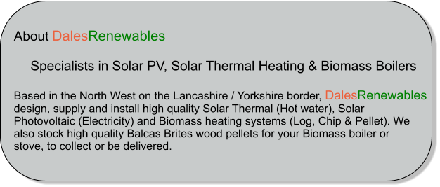 About DalesRenewables            Specialists in Solar PV, Solar Thermal Heating & Biomass Boilers  Based in the North West on the Lancashire / Yorkshire border, DalesRenewables  design, supply and install high quality Solar Thermal (Hot water), Solar  Photovoltaic (Electricity) and Biomass heating systems (Log, Chip & Pellet). We  also stock high quality Balcas Brites wood pellets for your Biomass boiler or  stove, to collect or be delivered.